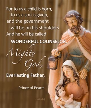 """For to us a child is born, to us a son is given, and the government will be on his shoulders. And he will be called Wonderful Counselor, Mighty God, Everlasting Father, Prince of Peace."" – Isaiah 6:9"
